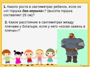 1. Какого роста в сантиметрах ребенок, если он «от горшка два вершка»? (высот