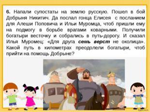 6. Напали супостаты на землю русскую. Пошел в бой Добрыня Никитич. Да послал