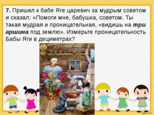 7. Пришел к бабе Яге царевич за мудрым советом и сказал: «Помоги мне, бабушк