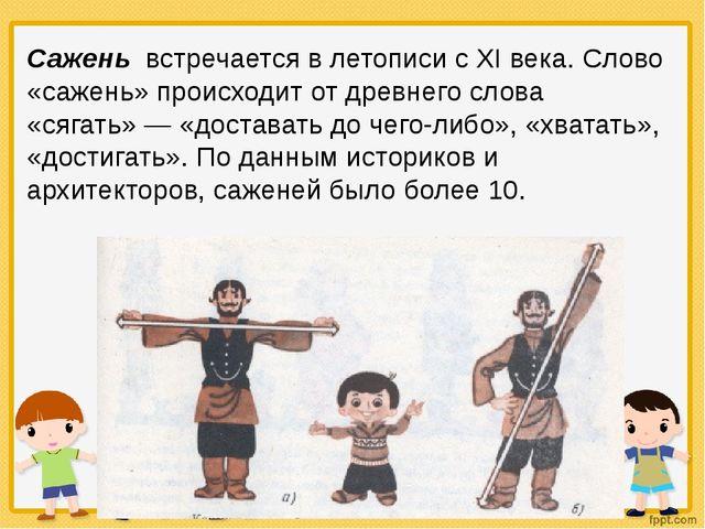 Сажень встречается в летописи с XI века. Слово «сажень» происходит от древнег...