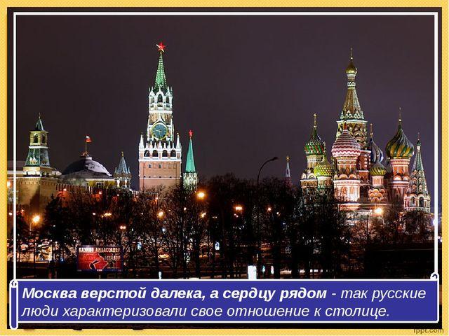 Москва верстой далека, а сердцу рядом - так русские люди характеризовали сво...