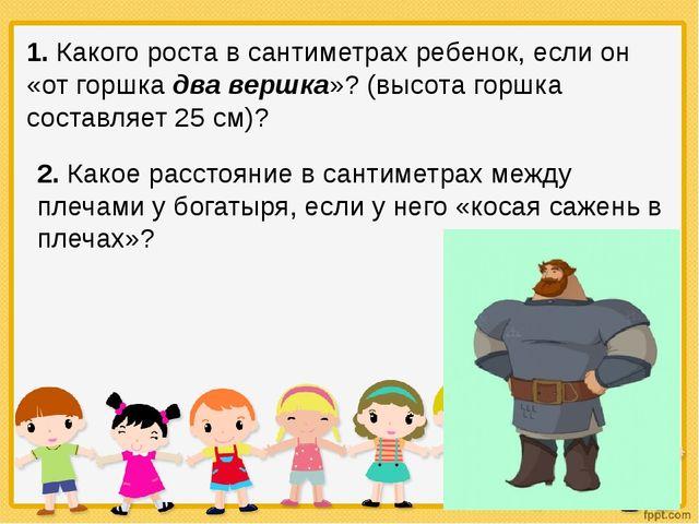 1. Какого роста в сантиметрах ребенок, если он «от горшка два вершка»? (высот...