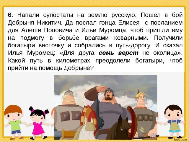 6. Напали супостаты на землю русскую. Пошел в бой Добрыня Никитич. Да послал...