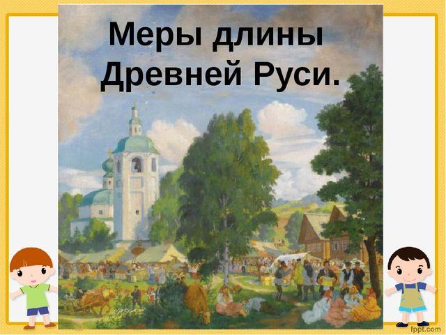 Меры длины Древней Руси.