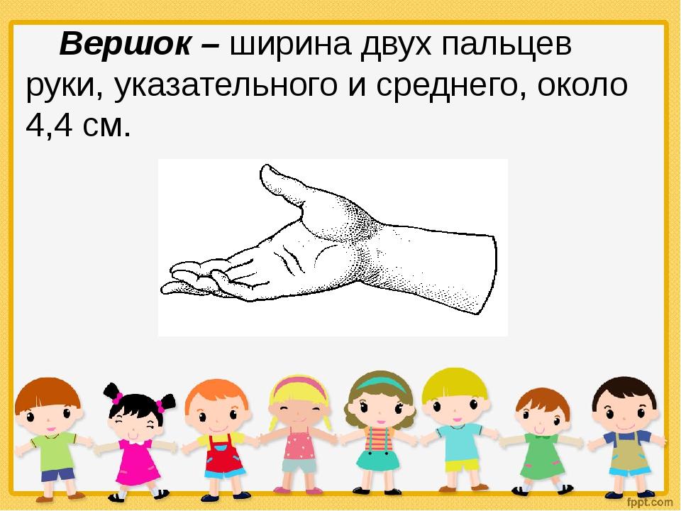Вершок – ширина двух пальцев руки, указательного и среднего, около 4,4 см.