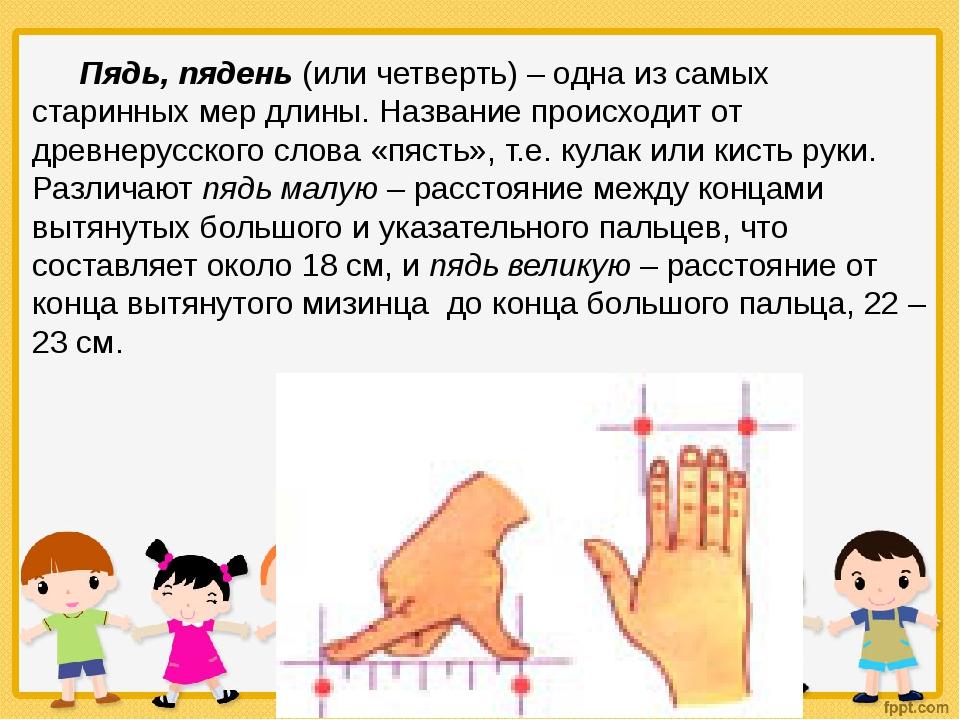 Пядь, пядень (или четверть) – одна из самых старинных мер длины. Название про...