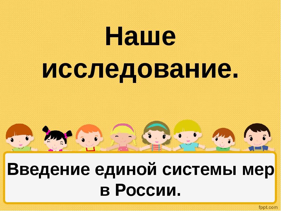 Наше исследование. Введение единой системы мер в России.