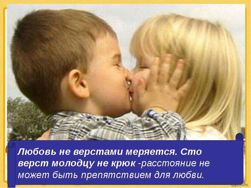 Любовь не верстами меряется. Сто верст молодцу не крюк -расстояние не может...
