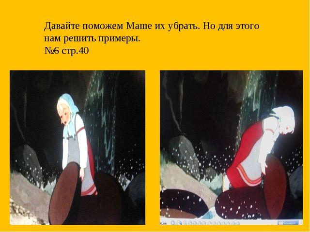 Давайте поможем Маше их убрать. Но для этого нам решить примеры. №6 стр.40
