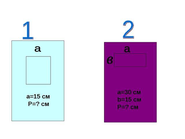 a=15 см P=? см a=30 см b=15 см P=? см