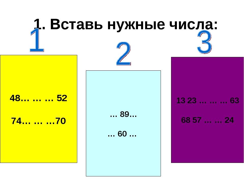 1. Вставь нужные числа: 48… … … 52 74… … …70 … 89… … 60 … 13 23 … … … 63 68 5...