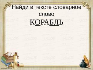 Найди в тексте словарное слово КОРАБЛЬ