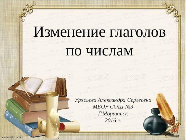 Изменение глаголов по числам Урясьева Александра Сергеевна МБОУ СОШ №3 Г.Морш...