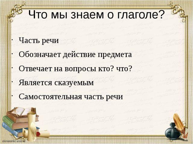 Что мы знаем о глаголе? Часть речи Обозначает действие предмета Отвечает на в...