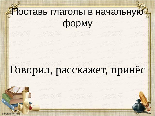 Поставь глаголы в начальную форму Говорил, расскажет, принёс