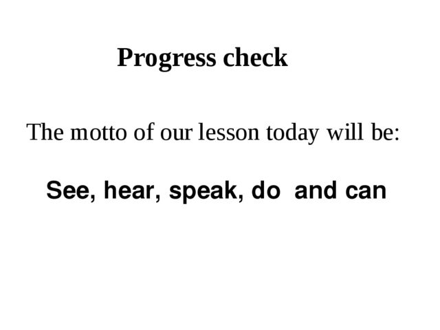 Progress check The motto of our lesson today will be: See, hear, speak, do an...