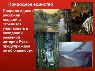 Природное единство Природа едина с русскими людьми и стремится участвовать в