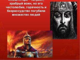 Князь Игорь – патриот, храбрый воин, но его честолюбие, горячность и безрассу