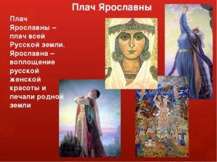 Плач Ярославны Плач Ярославны – плач всей Русской земли. Ярославна – воплощен