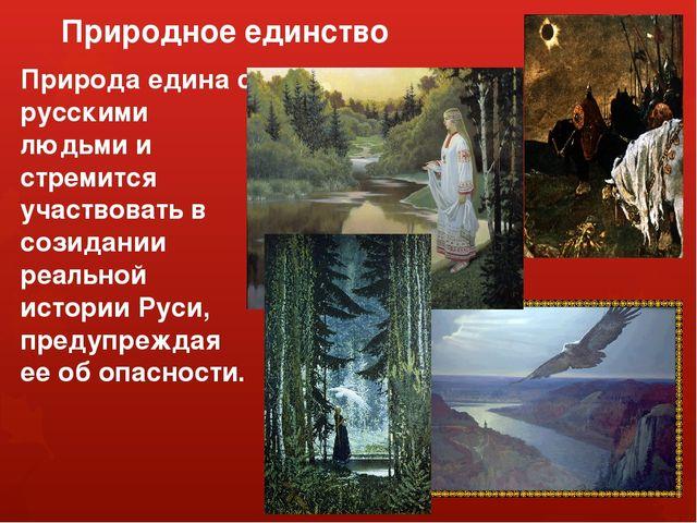 Природное единство Природа едина с русскими людьми и стремится участвовать в...