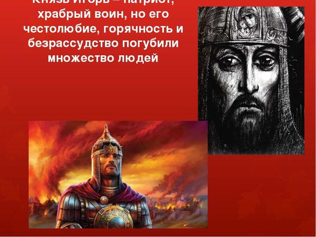 Князь Игорь – патриот, храбрый воин, но его честолюбие, горячность и безрассу...