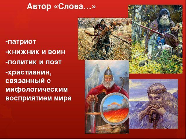 Автор «Слова…» -патриот -книжник и воин -политик и поэт -христианин, связанны...