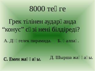 """С. Емен жаңғағы. 8000 теңге Грек тілінен аударғанда """"конус"""" сөзі нені білдіре"""