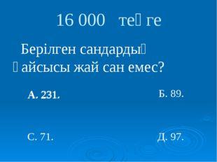 А. 231. 16 000 теңге Берілген сандардың қайсысы жай сан емес? А. 231. С. 71.