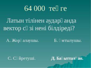 64 000 теңге Латын тілінен аударғанда вектор сөзі нені білдіреді? А. Жорғалау