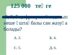 Б. 4. 125 000 теңге 0; 2; 5 цифрларын қолданып неше үштаңбалы сан жазуға бола