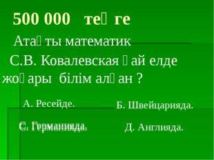 С. Германияда. 500 000 теңге Атақты математик С.В. Ковалевская қай елде жоғар