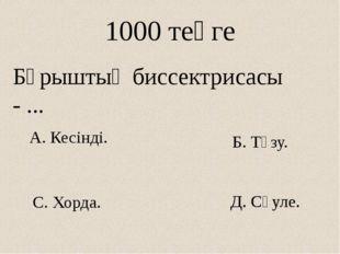 Д. Сәуле. 1000 теңге Бұрыштың биссектрисасы - ... А. Кесінді. С. Хорда. Б. Тү