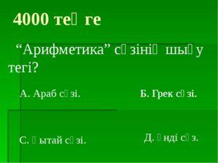 """Б. Грек сөзі. 4000 теңге """"Арифметика"""" сөзінің шығу тегі? А. Араб сөзі. С. Қыт"""