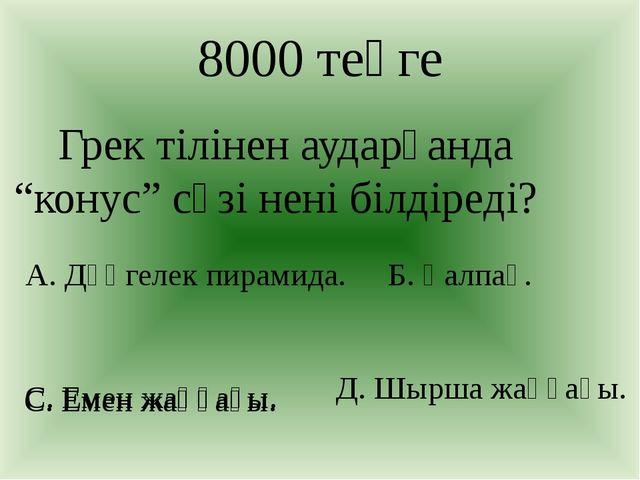 """С. Емен жаңғағы. 8000 теңге Грек тілінен аударғанда """"конус"""" сөзі нені білдіре..."""