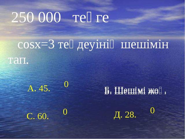 Б. Шешімі жоқ. 250 000 теңге cosx=3 теңдеуінің шешімін тап. Б. Шешімі жоқ. А....