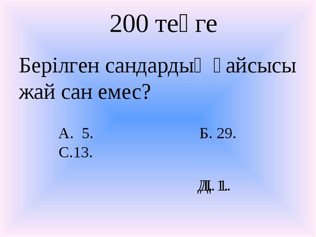 Д. 1. 200 теңге Берілген сандардың қайсысы жай сан емес? А. 5. С.13. Б. 29. Д...