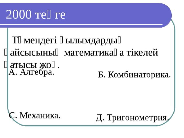 С. Механика. 2000 теңге Төмендегі ғылымдардың қайсысының математикаға тікелей...