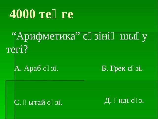 """Б. Грек сөзі. 4000 теңге """"Арифметика"""" сөзінің шығу тегі? А. Араб сөзі. С. Қыт..."""