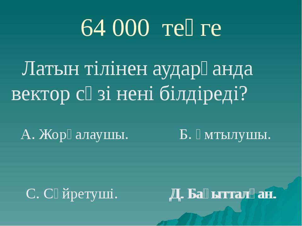 64 000 теңге Латын тілінен аударғанда вектор сөзі нені білдіреді? А. Жорғалау...