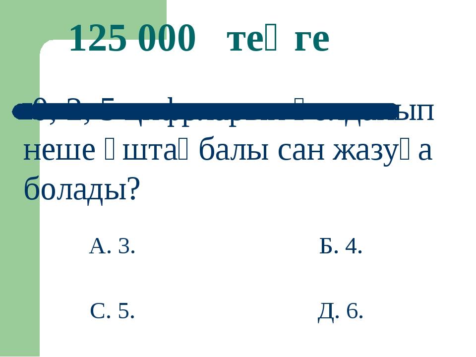 Б. 4. 125 000 теңге 0; 2; 5 цифрларын қолданып неше үштаңбалы сан жазуға бола...