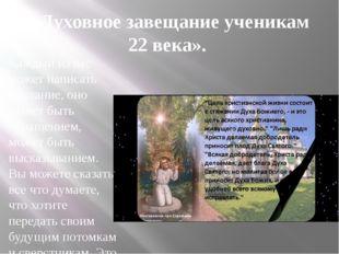 «Духовное завещание ученикам 22 века». Каждый из вас может написать послание,