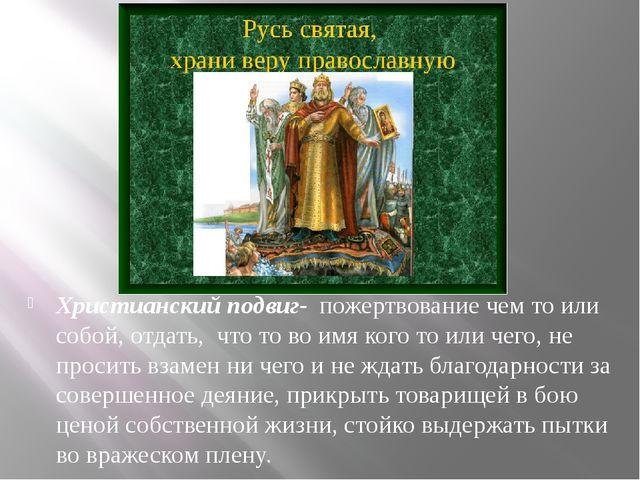 Христианский подвиг- пожертвование чем то или собой, отдать, что то во имя ко...
