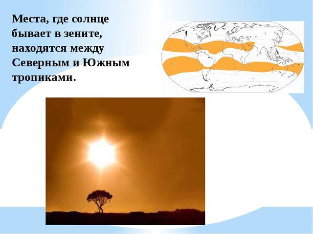 Места, где солнце бывает в зените, находятся между Северным и Южным тропиками.
