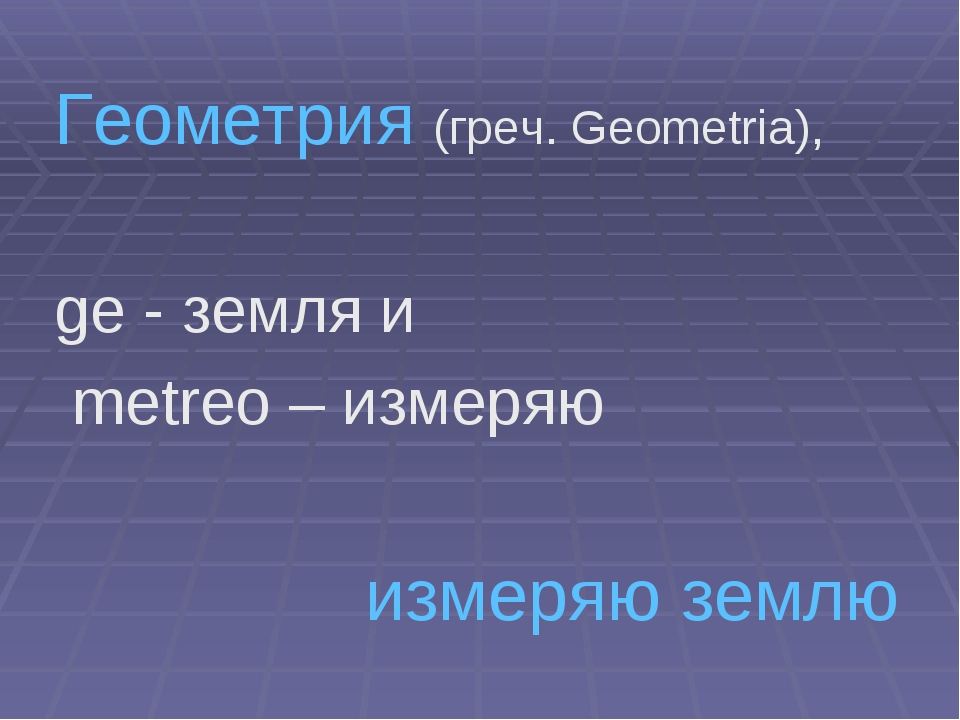 Геометрия (греч. Geometria), ge - земля и metreo – измеряю измеряю землю