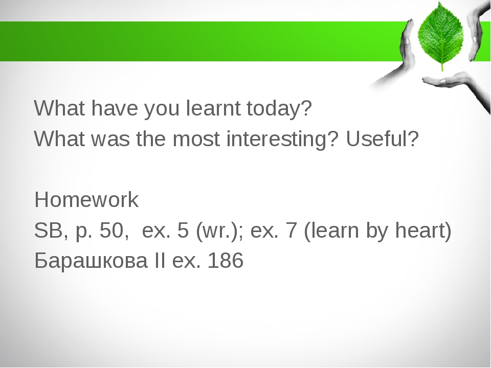 What have you learnt today? What was the most interesting? Useful? Homework...