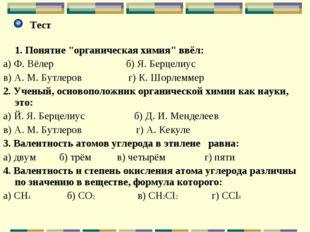 """Тест 1. Понятие """"органическая химия"""" ввёл: а) Ф. Вёлер б) Я. Берцелиус в) А."""