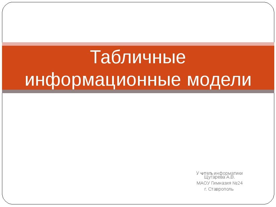 Учитель информатики Щугарева А.В. МАОУ Гимназия №24 г. Ставрополь Табличные и...