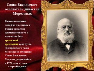 Савва Васильевич- основатель династии Морозовых Родоначальником одной из изве