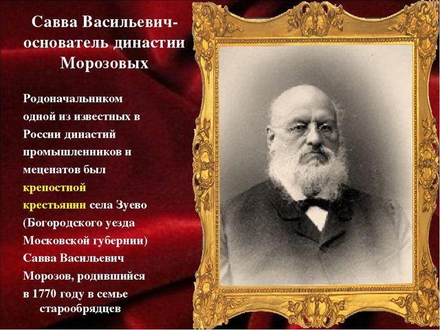 Савва Васильевич- основатель династии Морозовых Родоначальником одной из изве...