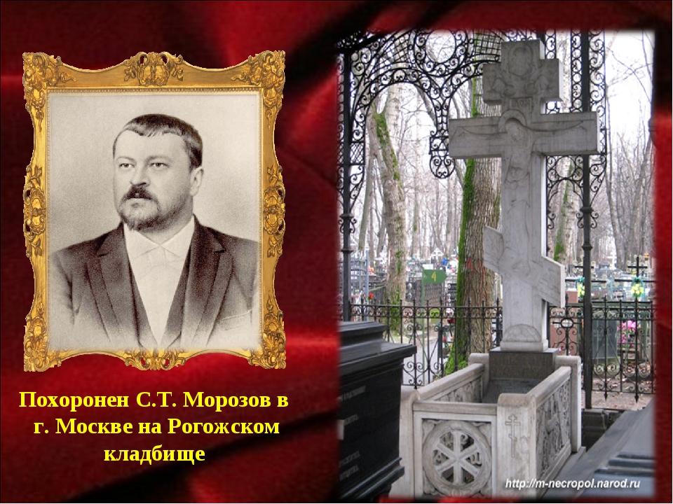 Похоронен С.Т. Морозов в г. Москве на Рогожском кладбище